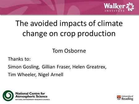 The avoided impacts of climate change on crop production Tom Osborne Thanks to: Simon Gosling, Gillian Fraser, Helen Greatrex, Tim Wheeler, Nigel Arnell.
