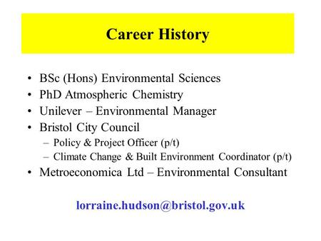 Career History BSc (Hons) Environmental Sciences PhD Atmospheric Chemistry Unilever – Environmental Manager Bristol City Council –Policy & Project Officer.