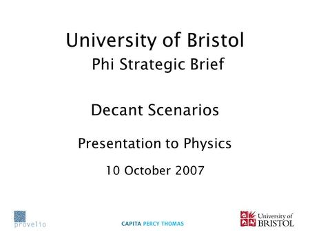 University of Bristol Phi Strategic Brief Decant Scenarios Presentation to Physics 10 October 2007.