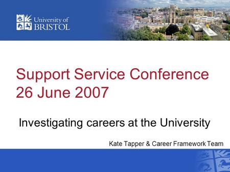 Support Service Conference 26 June 2007 Investigating careers at the University Kate Tapper & Career Framework Team Support Services Conference 2007.