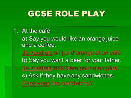 GCSE ROLE PLAY 1.At the café a) Say you would like an orange juice and a coffee. Je voudrais un jus dorange et un café. b) Say you want a beer for your.