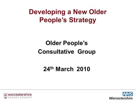 Older Peoples Consultative Group 24 th March 2010 Developing a New Older Peoples Strategy.