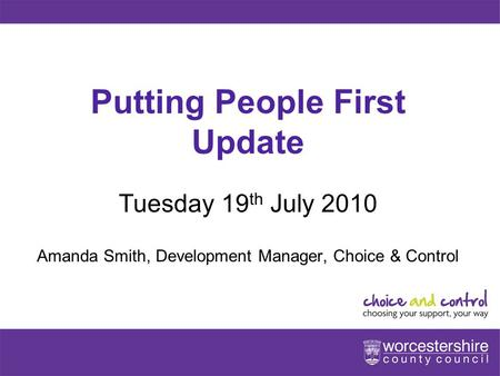 Www.worcestershire.gov.uk Putting People First Update Tuesday 19 th July 2010 Amanda Smith, Development Manager, Choice & Control.