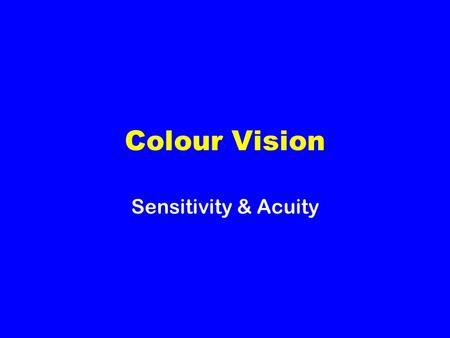 Colour Vision Sensitivity & Acuity. Colour Vision Trichromatic theory of colour vision There is only one type of rod and this responds strongly to bluish-