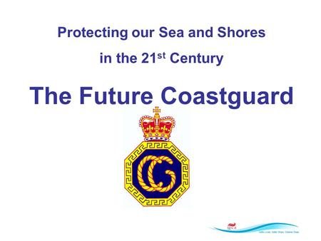 Protecting our Sea and Shores in the 21 st Century The Future Coastguard.