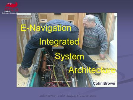 Safer lives, safer ships, cleaner seas System Architecture Integrated Colin Brown E-Navigation.