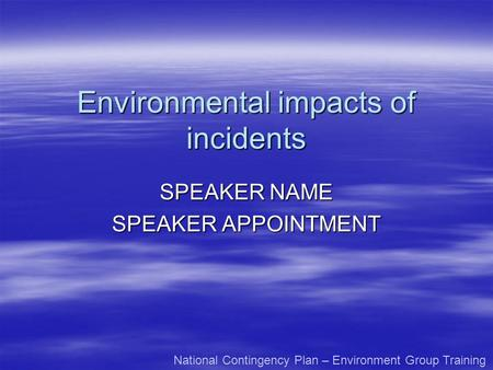 Environmental impacts of incidents SPEAKER NAME SPEAKER APPOINTMENT National Contingency Plan – Environment Group Training.
