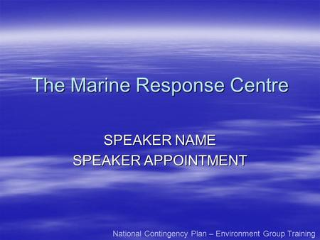 The Marine Response Centre SPEAKER NAME SPEAKER APPOINTMENT National Contingency Plan – Environment Group Training.