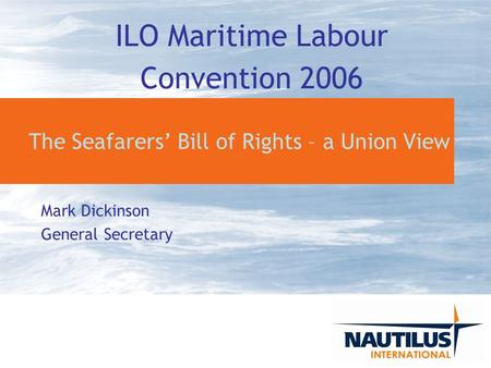 The Seafarers Bill of Rights – a Union View Mark Dickinson General Secretary ILO Maritime Labour Convention 2006.