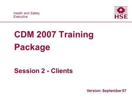 Health and Safety Executive Health and Safety Executive CDM 2007 Training Package Session 2 - Clients Version: September 07.