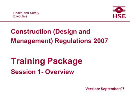 Health and Safety Executive Health and Safety Executive Construction (Design and Management) Regulations 2007 Training Package Session 1- Overview Version: