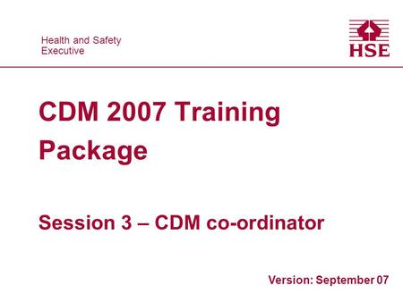 Health and Safety Executive Health and Safety Executive CDM 2007 Training Package Session 3 – CDM co-ordinator Version: September 07.