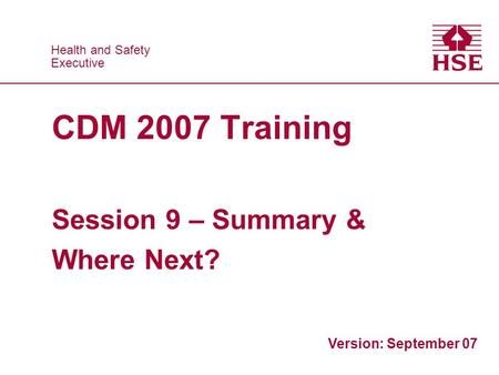 Health and Safety Executive Health and Safety Executive CDM 2007 Training Session 9 – Summary & Where Next? Version: September 07.