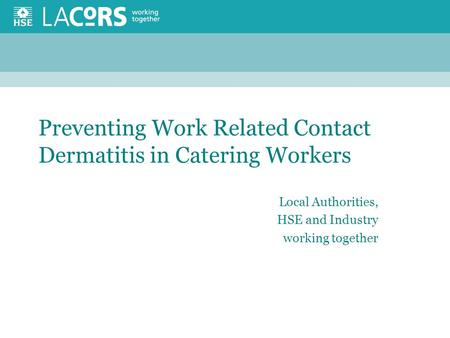 Preventing Work Related Contact Dermatitis in Catering Workers Local Authorities, HSE and Industry working together.