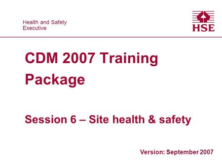 Health and Safety Executive Health and Safety Executive CDM 2007 Training Package Session 6 – Site health & safety Version: September 2007.
