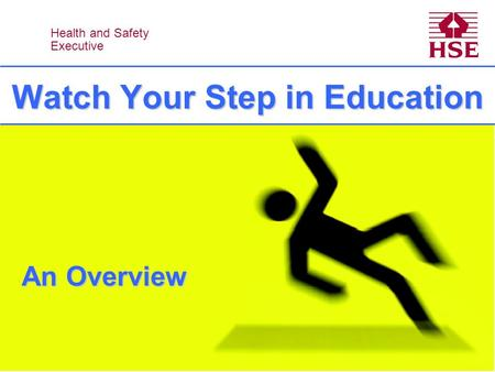 Health and Safety Executive Health and Safety Executive Watch Your Step in Education An Overview.