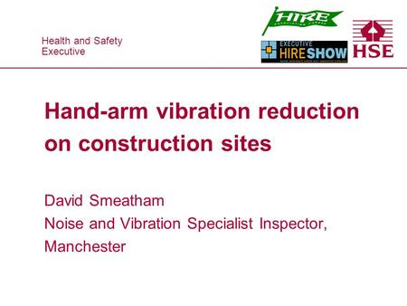 Health and Safety Executive Health and Safety Executive Hand-arm vibration reduction on construction sites David Smeatham Noise and Vibration Specialist.