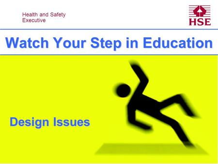 Health and Safety Executive Health and Safety Executive Watch Your Step in Education Design Issues.