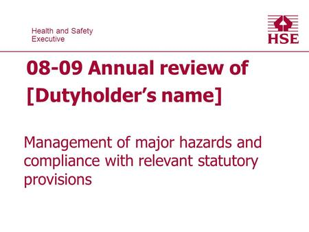 Health and Safety Executive Health and Safety Executive 08-09 Annual review of [Dutyholders name] Management of major hazards and compliance with relevant.