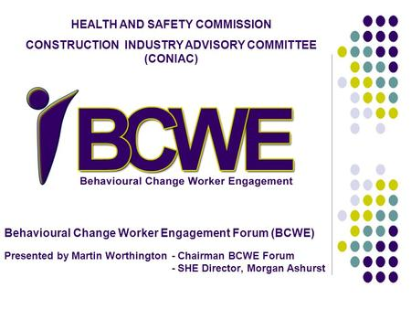 Behavioural Change Worker Engagement Forum (BCWE) Presented by Martin Worthington - Chairman BCWE Forum - SHE Director, Morgan Ashurst HEALTH AND SAFETY.