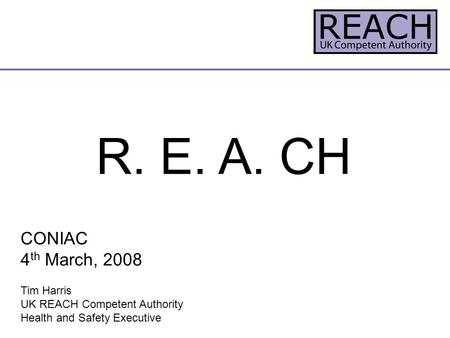 R. E. A. CH CONIAC 4 th March, 2008 Tim Harris UK REACH Competent Authority Health and Safety Executive.