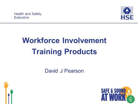 Health and Safety Executive Health and Safety Executive Workforce Involvement Training Products David J Pearson.