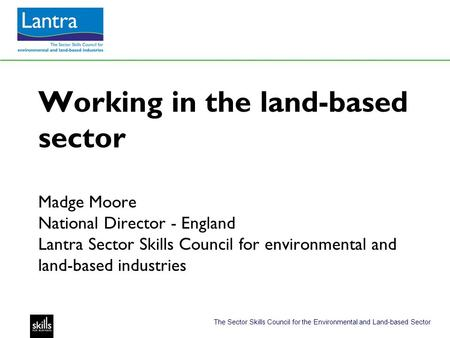 The Sector Skills Council for the Environmental and Land-based Sector Working in the land-based sector Madge Moore National Director - England Lantra Sector.