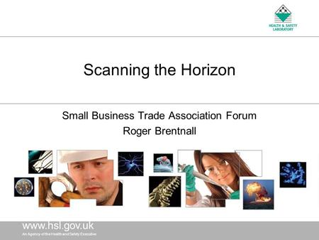Www.hsl. gov.uk An Agency of the Health and Safety Executive www.hsl. gov.uk An Agency of the Health and Safety Executive Scanning the Horizon Small Business.