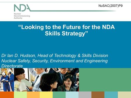 Looking to the Future for the NDA Skills Strategy Dr Ian D. Hudson, Head of Technology & Skills Division Nuclear Safety, Security, Environment and Engineering.