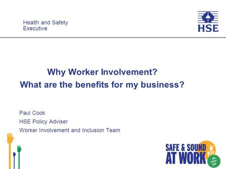 Health and Safety Executive Health and Safety Executive Why Worker Involvement? What are the benefits for my business? Paul Cook HSE Policy Adviser Worker.