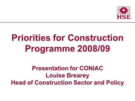 Health and Safety Executive Health and Safety Executive Priorities for Construction Programme 2008/09 Presentation for CONIAC Louise Brearey Head of Construction.