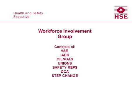Workforce Involvement Group Consists of: HSE IADC OIL&GAS UNIONS SAFETY REPS OCA STEP CHANGE.
