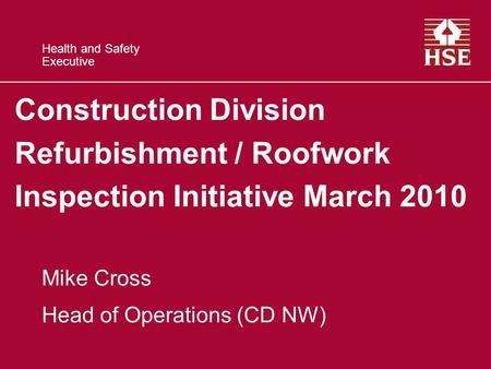Health and Safety Executive Construction Division Refurbishment / Roofwork Inspection Initiative March 2010 Mike Cross Head of Operations (CD NW)