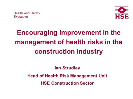 Health and Safety Executive Health and Safety Executive Encouraging improvement in the management of health risks in the construction industry Ian Strudley.