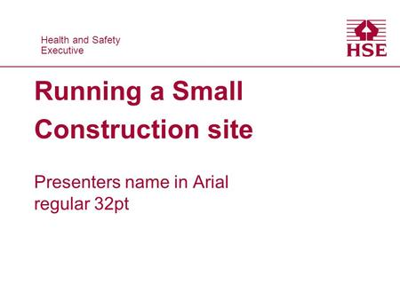 Health and Safety Executive Health and Safety Executive Running a Small Construction site Presenters name in Arial regular 32pt.