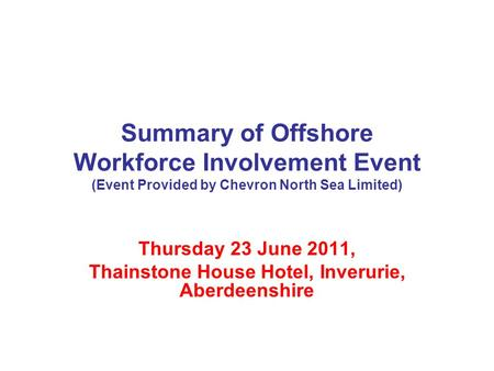 Summary of Offshore Workforce Involvement Event (Event Provided by Chevron North Sea Limited) Thursday 23 June 2011, Thainstone House Hotel, Inverurie,