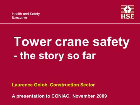 Health and Safety Executive Tower crane safety - the story so far Laurence Golob, Construction Sector A presentation to CONIAC, November 2009.