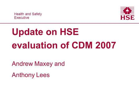 Health and Safety Executive Health and Safety Executive Update on HSE evaluation of CDM 2007 Andrew Maxey and Anthony Lees.