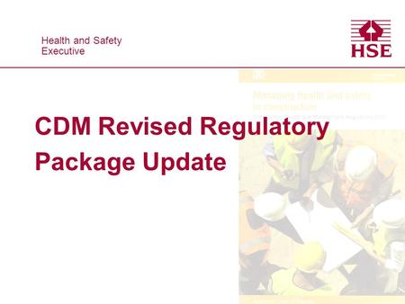 Health and Safety Executive Health and Safety Executive CDM Revised Regulatory Package Update.