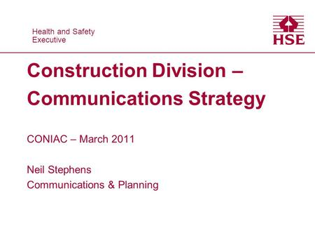 Health and Safety Executive Health and Safety Executive Construction Division – Communications Strategy CONIAC – March 2011 Neil Stephens Communications.
