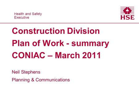 Health and Safety Executive Health and Safety Executive Construction Division Plan of Work - summary CONIAC – March 2011 Neil Stephens Planning & Communications.