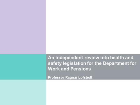 An independent review into health and safety legislation for the Department for Work and Pensions Professor Ragnar Lofstedt.