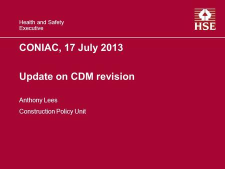 Health and Safety Executive CONIAC, 17 July 2013 Update on CDM revision Anthony Lees Construction Policy Unit.