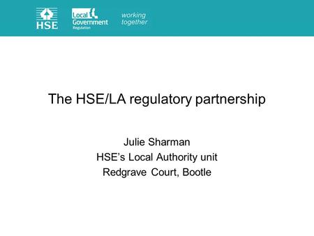 The HSE/LA regulatory partnership Julie Sharman HSEs Local Authority unit Redgrave Court, Bootle.