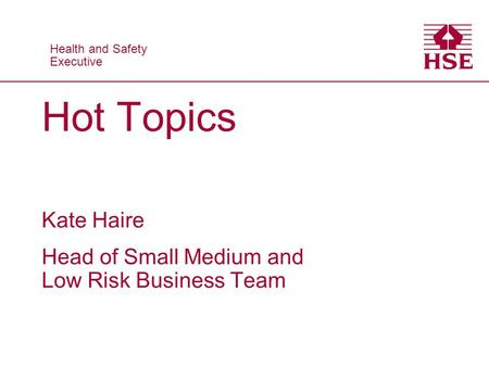 Health and Safety Executive Health and Safety Executive Hot Topics Kate Haire Head of Small Medium and Low Risk Business Team.