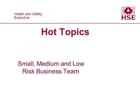 Health and Safety Executive Health and Safety Executive Hot Topics Small, Medium and Low Risk Business Team.