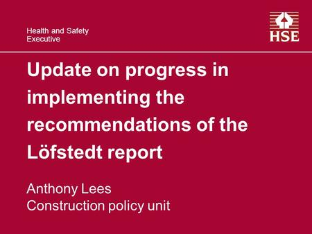 Health and Safety Executive Update on progress in implementing the recommendations of the Löfstedt report Anthony Lees Construction policy unit.