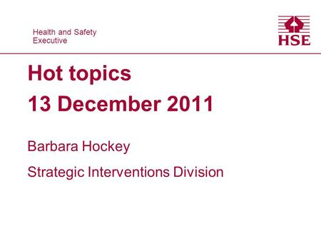 Health and Safety Executive Health and Safety Executive Hot topics 13 December 2011 Barbara Hockey Strategic Interventions Division.