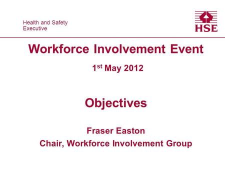 Health and Safety Executive Health and Safety Executive Workforce Involvement Event 1 st May 2012 Objectives Fraser Easton Chair, Workforce Involvement.