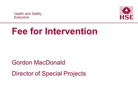 Health and Safety Executive Health and Safety Executive Fee for Intervention Gordon MacDonald Director of Special Projects.